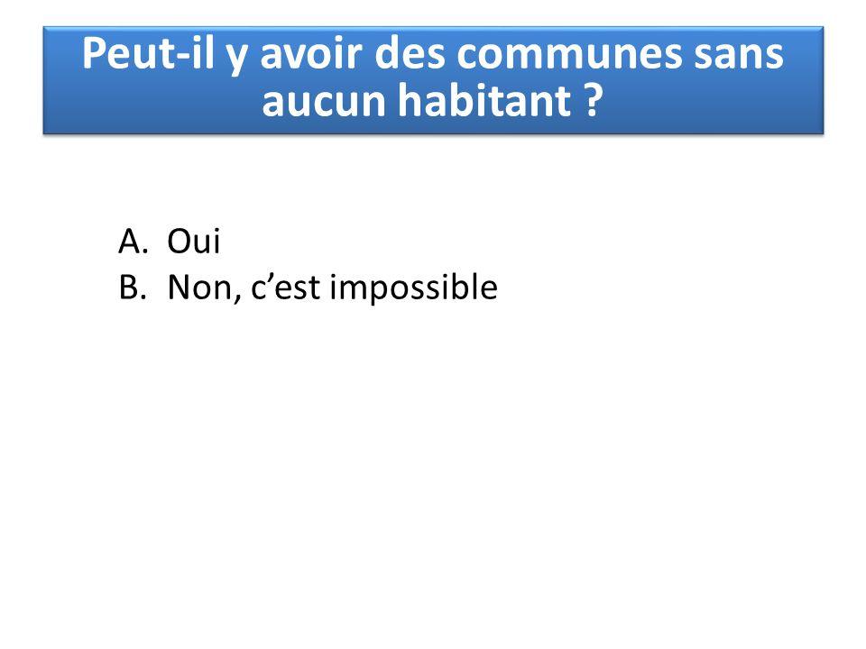 A.Oui B.Non, c'est impossible Peut-il y avoir des communes sans aucun habitant ?
