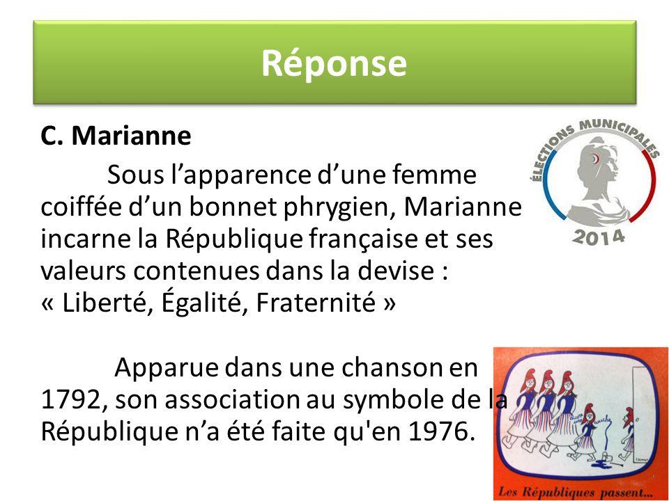 Réponse C. Marianne Sous l'apparence d'une femme coiffée d'un bonnet phrygien, Marianne incarne la République française et ses valeurs contenues dans