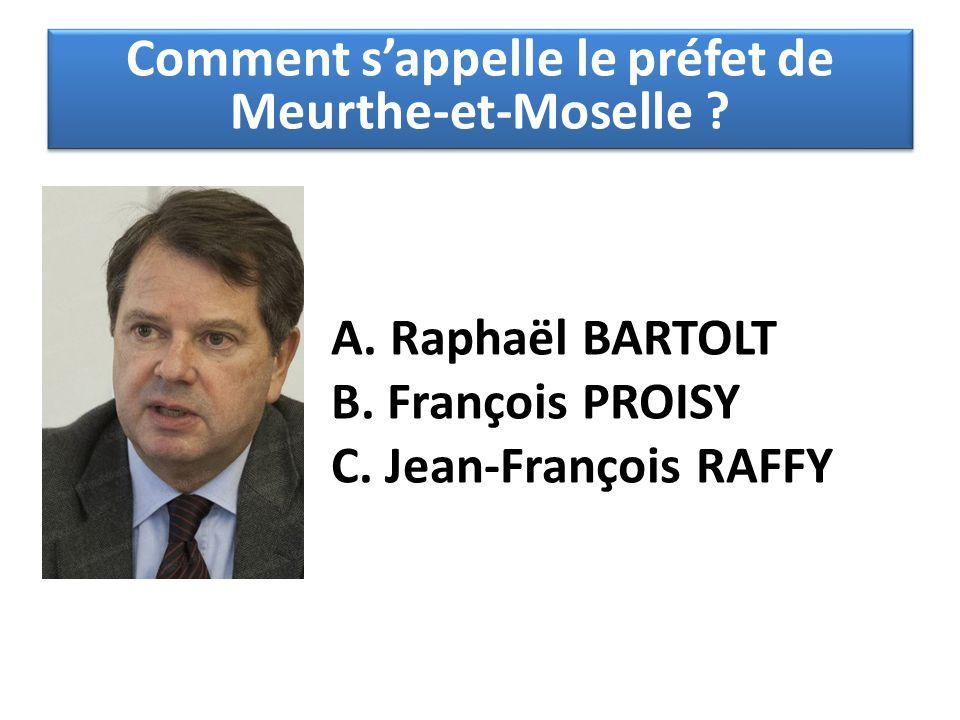 A. Raphaël BARTOLT B. François PROISY C. Jean-François RAFFY Comment s'appelle le préfet de Meurthe-et-Moselle ?