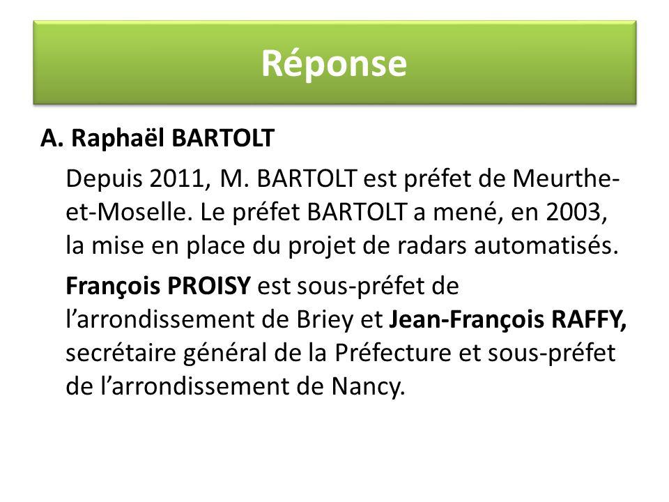 A. Raphaël BARTOLT Depuis 2011, M. BARTOLT est préfet de Meurthe- et-Moselle. Le préfet BARTOLT a mené, en 2003, la mise en place du projet de radars