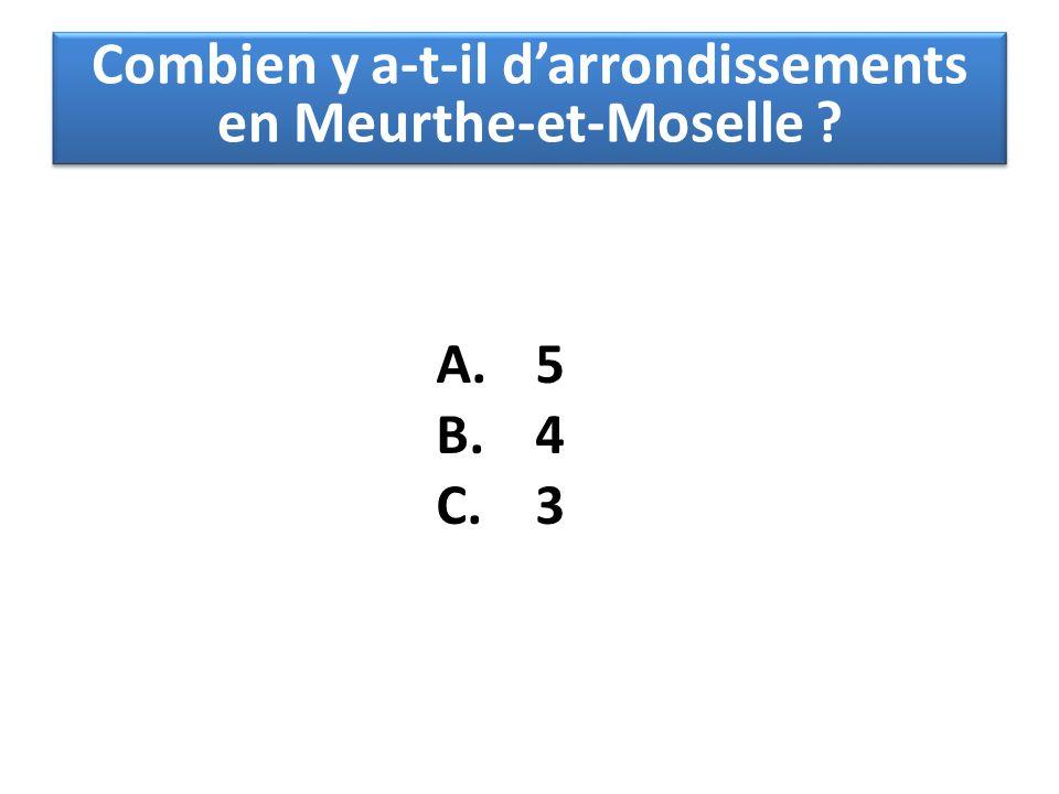 A. 5 B. 4 C. 3 Combien y a-t-il d'arrondissements en Meurthe-et-Moselle ?