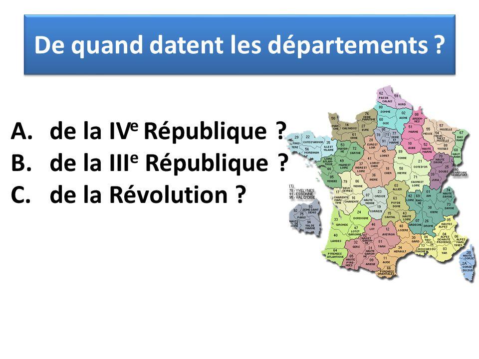 A.de la IV e République ? B.de la III e République ? C.de la Révolution ? De quand datent les départements ?