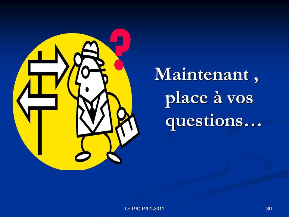 36I.S.P./C.P./01-2011 Maintenant, place à vos questions…