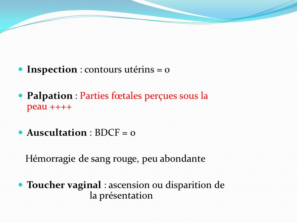 Inspection : contours utérins = 0  Palpation : Parties fœtales perçues sous la peau ++++  Auscultation : BDCF = 0 Hémorragie de sang rouge, peu ab