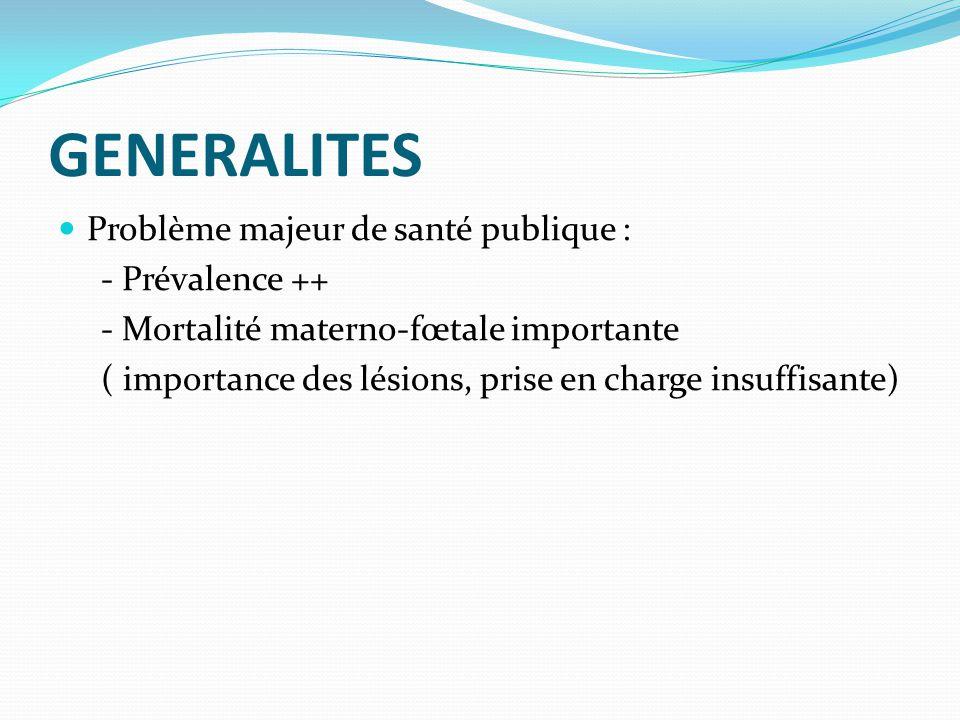 GENERALITES  Problème majeur de santé publique : - Prévalence ++ - Mortalité materno-fœtale importante ( importance des lésions, prise en charge insu
