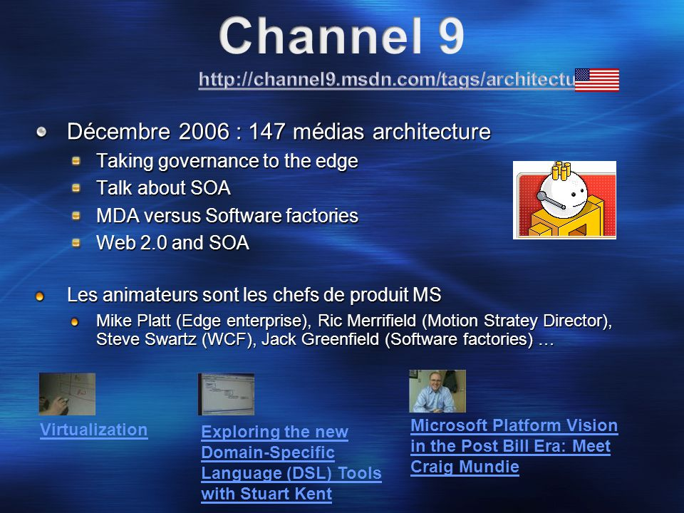 Décembre 2006 : 147 médias architecture Taking governance to the edge Talk about SOA MDA versus Software factories Web 2.0 and SOA Les animateurs sont les chefs de produit MS Mike Platt (Edge enterprise), Ric Merrifield (Motion Stratey Director), Steve Swartz (WCF), Jack Greenfield (Software factories) … Virtualization Exploring the new Domain-Specific Language (DSL) Tools with Stuart Kent Microsoft Platform Vision in the Post Bill Era: Meet Craig Mundie