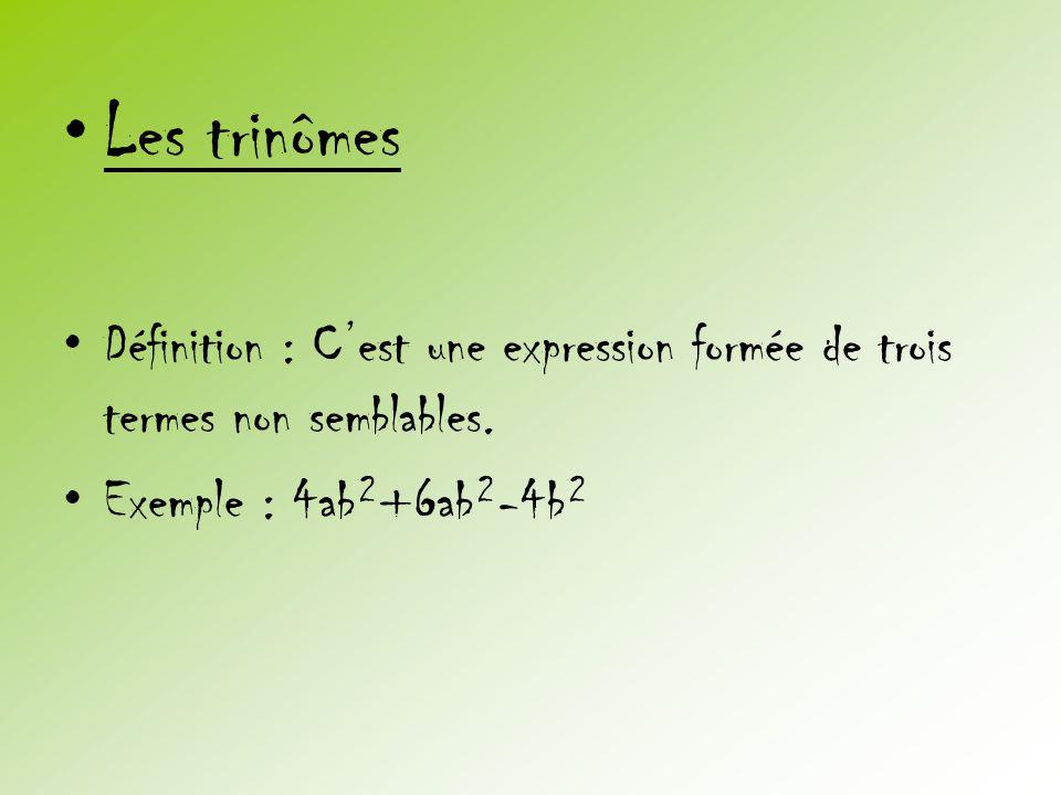 •Les trinômes •Définition : C'est une expression formée de trois termes non semblables. •Exemple : 4ab²+6ab²-4b²