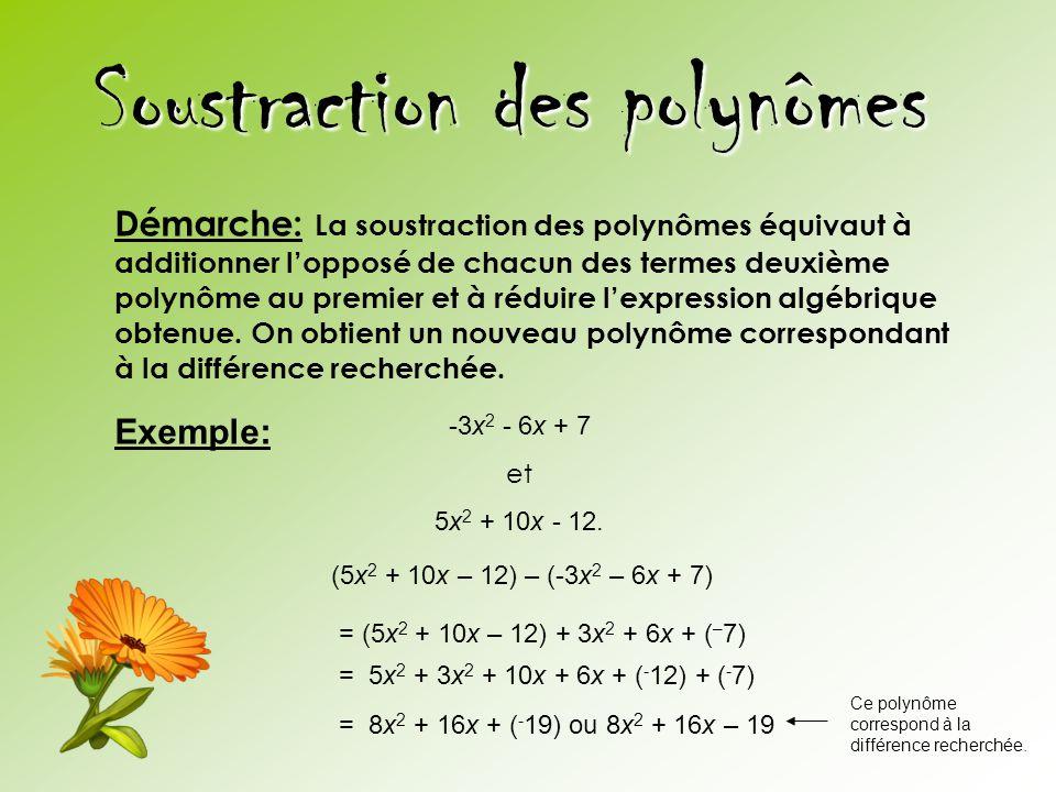 Soustraction des polynômes Démarche: La soustraction des polynômes équivaut à additionner l'opposé de chacun des termes deuxième polynôme au premier e