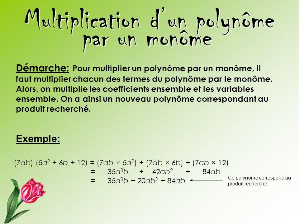 Multiplication d'un polynôme par un monôme Démarche: Pour multiplier un polynôme par un monôme, il faut multiplier chacun des termes du polynôme par l