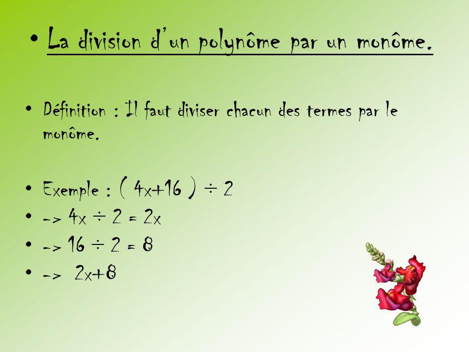 •La division d'un polynôme par un monôme. •Définition : Il faut diviser chacun des termes par le monôme. •Exemple : ( 4x+16 ) ÷ 2 •-> 4x ÷ 2 = 2x •->