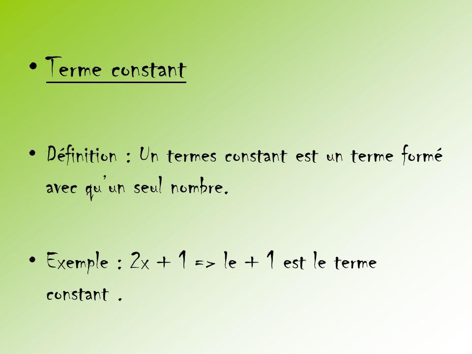•Terme constant •Définition : Un termes constant est un terme formé avec qu'un seul nombre. •Exemple : 2x + 1 => le + 1 est le terme constant.
