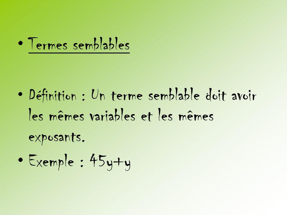 •Termes semblables •Définition : Un terme semblable doit avoir les mêmes variables et les mêmes exposants. •Exemple : 45y+y