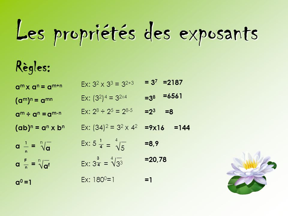 Les propriétés des exposants Règles: a m x a n = a m+n (a m ) n = a mn a m ÷ a n =a m-n (ab) n = a n x b n 1 n a= n √a√a a F n = √af√af n Ex: 3 2 x 3