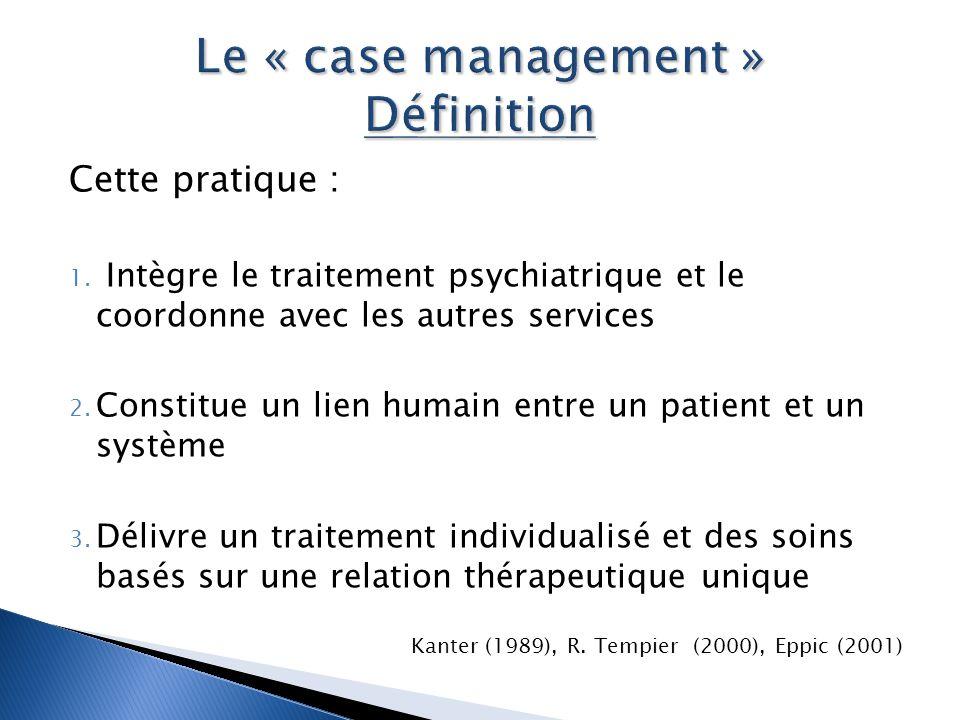 Cette pratique : 1. Intègre le traitement psychiatrique et le coordonne avec les autres services 2. Constitue un lien humain entre un patient et un sy
