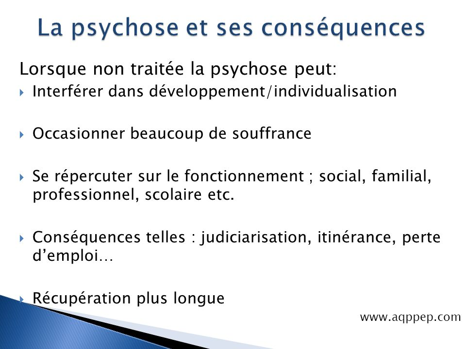 Lorsque non traitée la psychose peut:  Interférer dans développement/individualisation  Occasionner beaucoup de souffrance  Se répercuter sur le fo