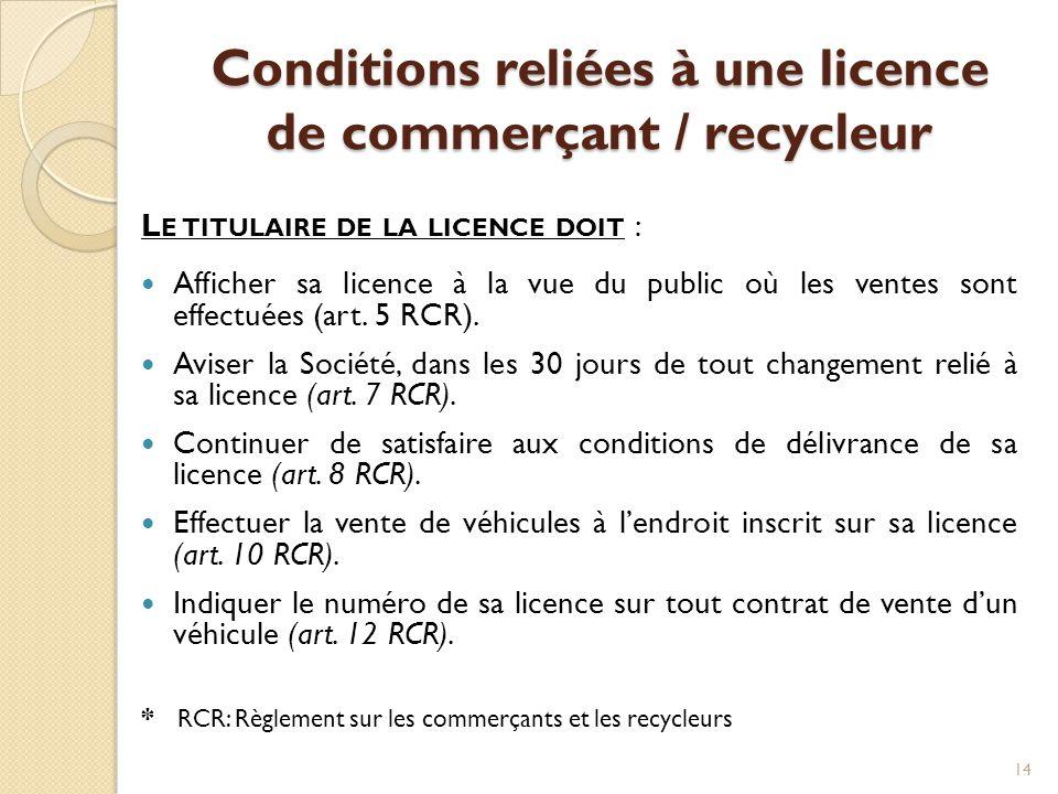 Conditions reliées à une licence de commerçant / recycleur L E TITULAIRE DE LA LICENCE DOIT :  Afficher sa licence à la vue du public où les ventes s
