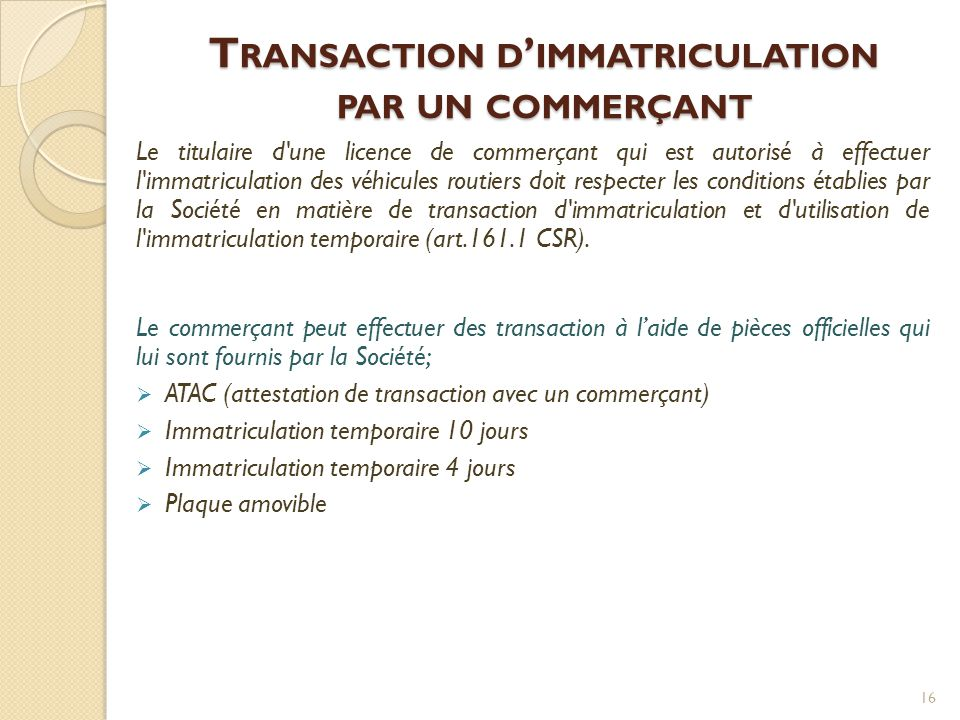 T RANSACTION D ' IMMATRICULATION PAR UN COMMERÇANT Le titulaire d'une licence de commerçant qui est autorisé à effectuer l'immatriculation des véhicul