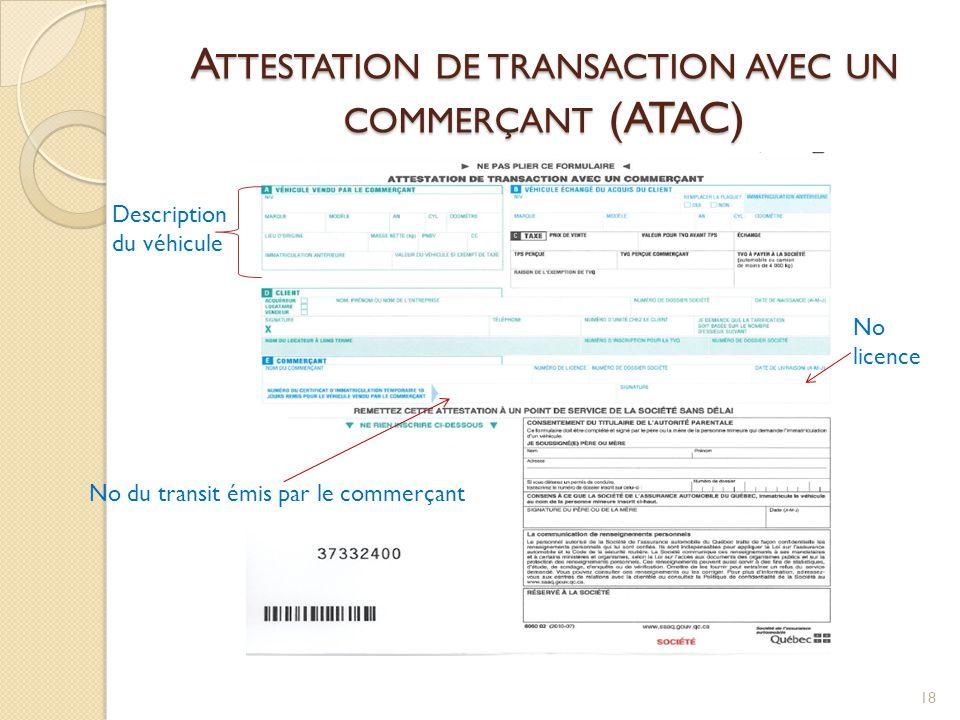 A TTESTATION DE TRANSACTION AVEC UN COMMERÇANT (ATAC) 18 No du transit émis par le commerçant Description du véhicule No licence