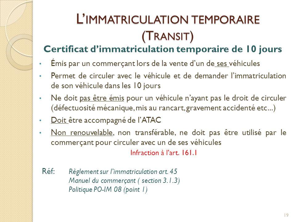 L' IMMATRICULATION TEMPORAIRE (T RANSIT ) Certificat d'immatriculation temporaire de 10 jours • Émis par un commerçant lors de la vente d'un de ses vé