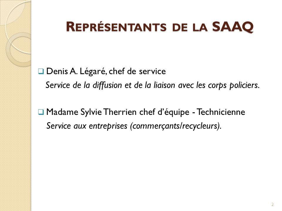 R EPRÉSENTANTS DE LA SAAQ  Denis A. Légaré, chef de service Service de la diffusion et de la liaison avec les corps policiers.  Madame Sylvie Therri