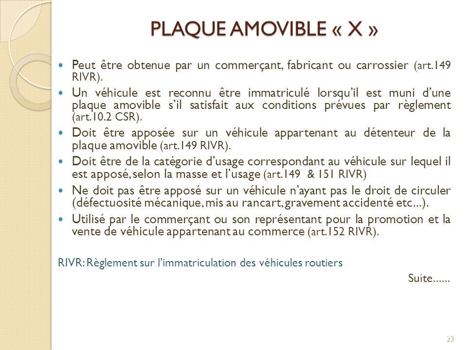 PLAQUE AMOVIBLE « X »  Peut être obtenue par un commerçant, fabricant ou carrossier (art.149 RIVR).  Un véhicule est reconnu être immatriculé lorsqu