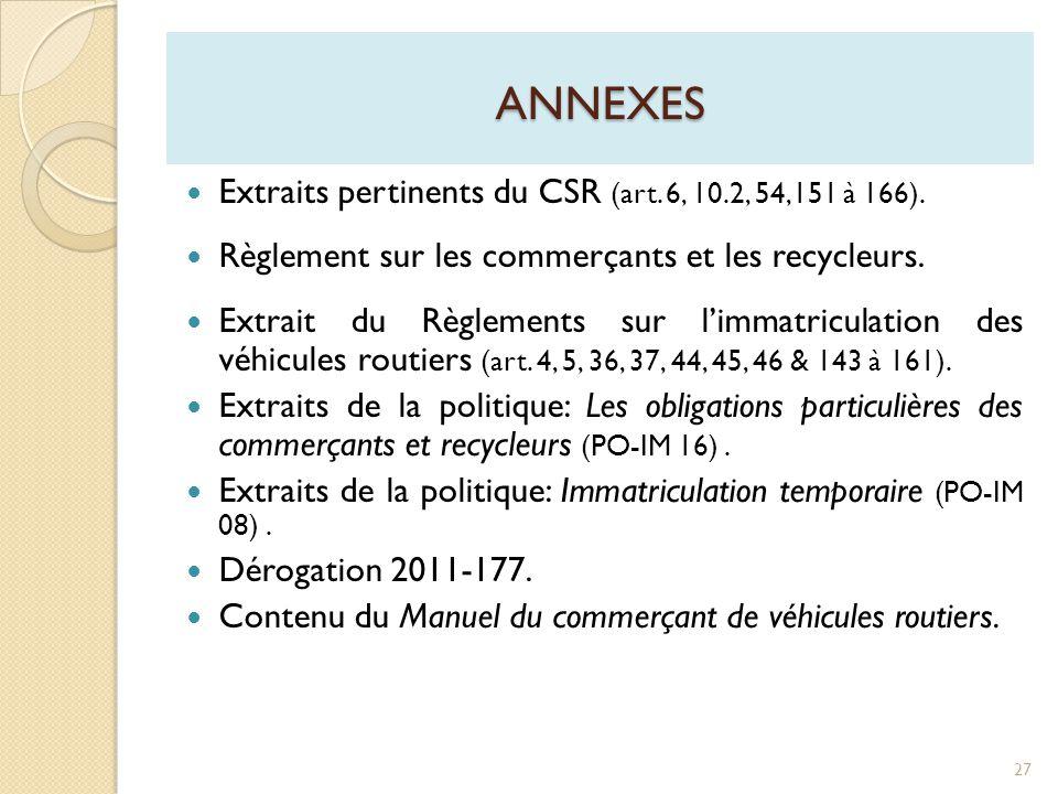 ANNEXES  Extraits pertinents du CSR (art. 6, 10.2, 54,151 à 166).  Règlement sur les commerçants et les recycleurs.  Extrait du Règlements sur l'im