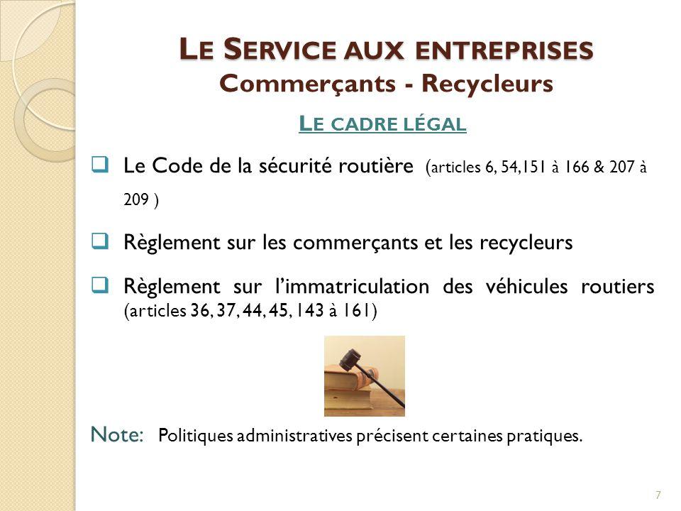 L E S ERVICE AUX ENTREPRISES L E S ERVICE AUX ENTREPRISES Commerçants - Recycleurs L E CADRE LÉGAL  Le Code de la sécurité routière ( articles 6, 54,