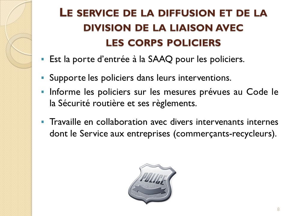 L E SERVICE DE LA DIFFUSION ET DE LA DIVISION DE LA LIAISON AVEC LES CORPS POLICIERS  Est la porte d'entrée à la SAAQ pour les policiers.  Supporte