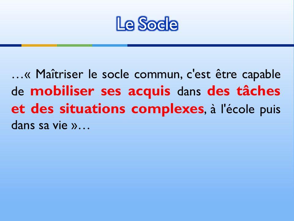 …« Maîtriser le socle commun, c est être capable de mobiliser ses acquis dans des tâches et des situations complexes, à l école puis dans sa vie »…
