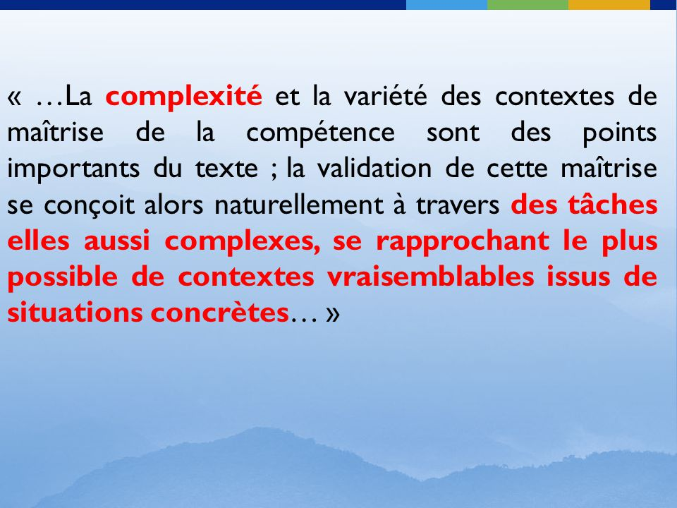 « …La complexité et la variété des contextes de maîtrise de la compétence sont des points importants du texte ; la validation de cette maîtrise se conçoit alors naturellement à travers des tâches elles aussi complexes, se rapprochant le plus possible de contextes vraisemblables issus de situations concrètes… »