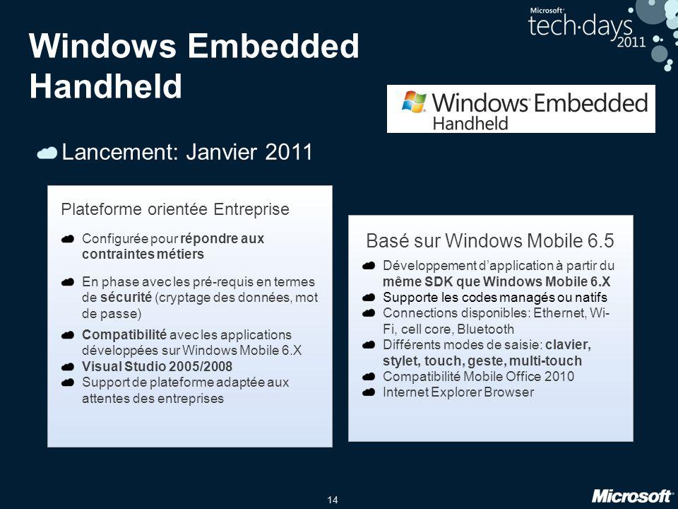 14 Windows Embedded Handheld Lancement: Janvier 2011 Plateforme orientée Entreprise Configurée pour répondre aux contraintes métiers En phase avec les pré-requis en termes de sécurité (cryptage des données, mot de passe) Compatibilité avec les applications développées sur Windows Mobile 6.X Visual Studio 2005/2008 Support de plateforme adaptée aux attentes des entreprises Basé sur Windows Mobile 6.5 Développement d'application à partir du même SDK que Windows Mobile 6.X Supporte les codes managés ou natifs Connections disponibles: Ethernet, Wi- Fi, cell core, Bluetooth Différents modes de saisie: clavier, stylet, touch, geste, multi-touch Compatibilité Mobile Office 2010 Internet Explorer Browser
