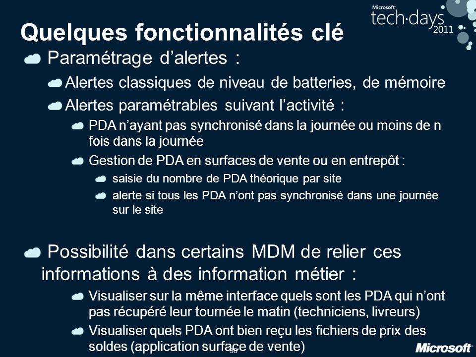 38 Paramétrage d'alertes : Alertes classiques de niveau de batteries, de mémoire Alertes paramétrables suivant l'activité : PDA n'ayant pas synchronisé dans la journée ou moins de n fois dans la journée Gestion de PDA en surfaces de vente ou en entrepôt : saisie du nombre de PDA théorique par site alerte si tous les PDA n'ont pas synchronisé dans une journée sur le site Possibilité dans certains MDM de relier ces informations à des information métier : Visualiser sur la même interface quels sont les PDA qui n'ont pas récupéré leur tournée le matin (techniciens, livreurs) Visualiser quels PDA ont bien reçu les fichiers de prix des soldes (application surface de vente) Quelques fonctionnalités clé
