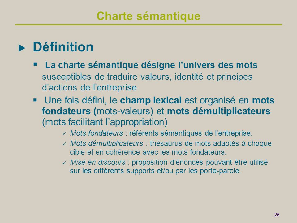 26 Charte sémantique  Définition  La charte sémantique désigne l'univers des mots susceptibles de traduire valeurs, identité et principes d'actions de l'entreprise  Une fois défini, le champ lexical est organisé en mots fondateurs (mots-valeurs) et mots démultiplicateurs (mots facilitant l'appropriation)  Mots fondateurs : référents sémantiques de l'entreprise.