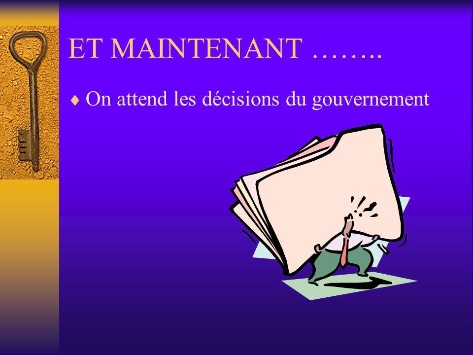 ET MAINTENANT ……..  On attend les décisions du gouvernement