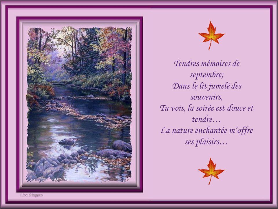 Tendres mémoires de septembre; Dans le lit jumelé des souvenirs, Tu vois, la soirée est douce et tendre… La nature enchantée m'offre ses plaisirs…