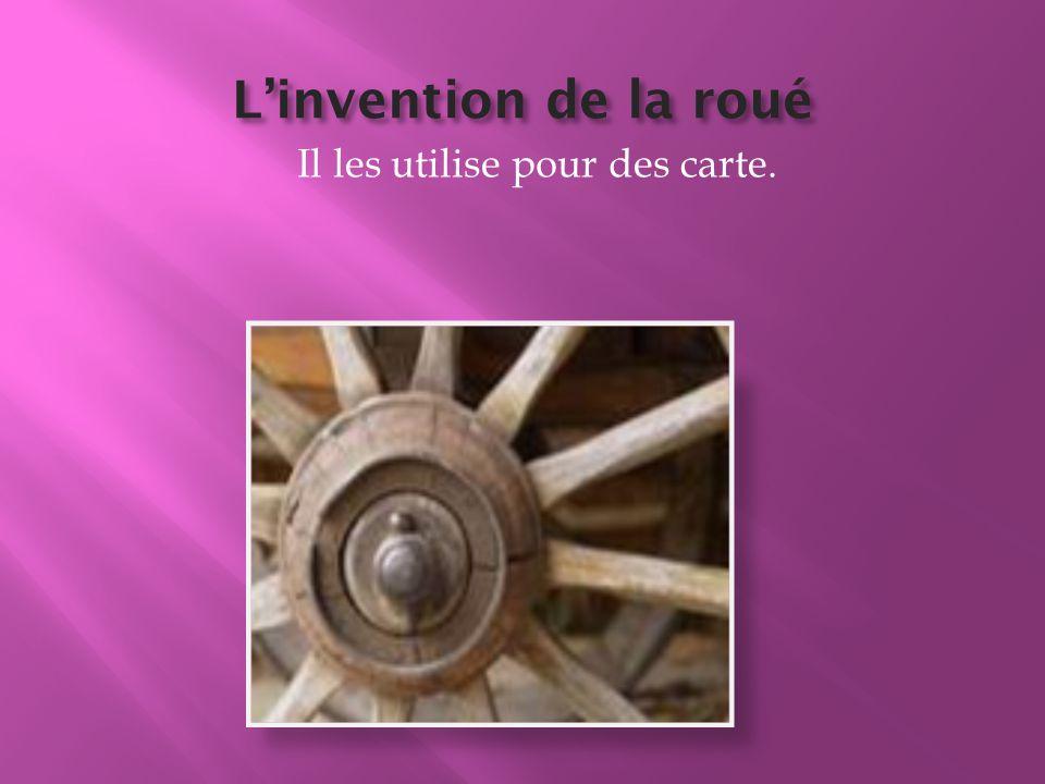 L'invention de la roué Il les utilise pour des carte.