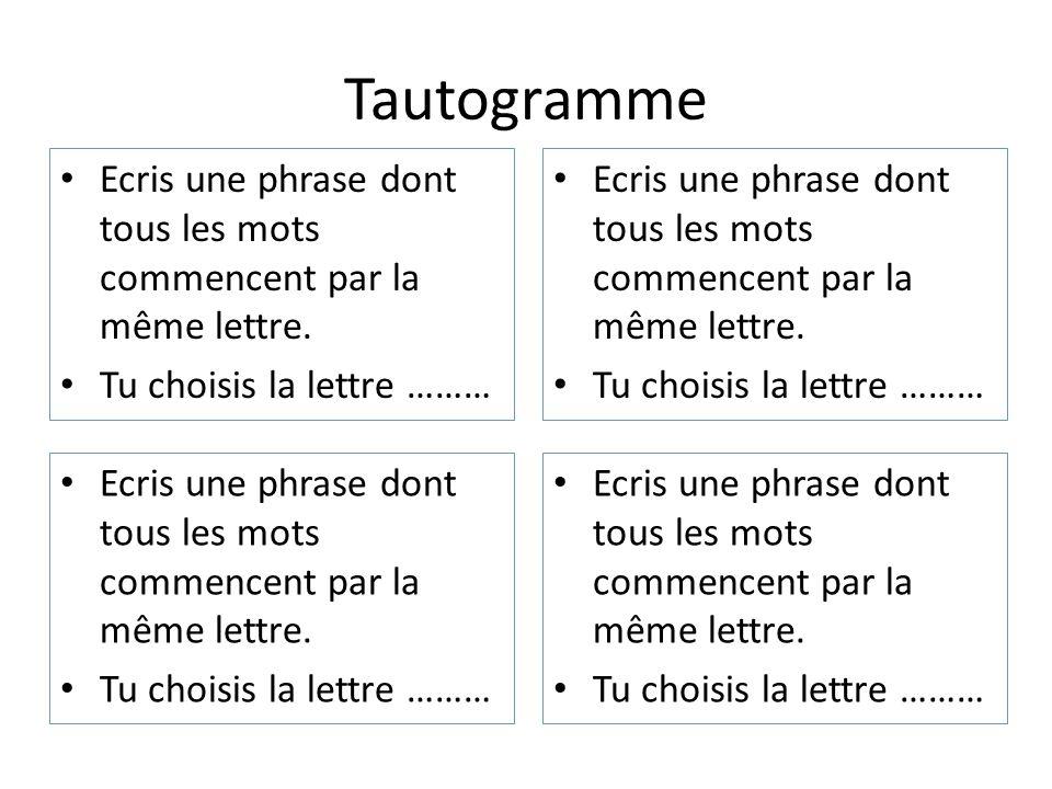Tautogramme • Ecris une phrase dont tous les mots commencent par la même lettre. • Tu choisis la lettre ……… • Ecris une phrase dont tous les mots comm