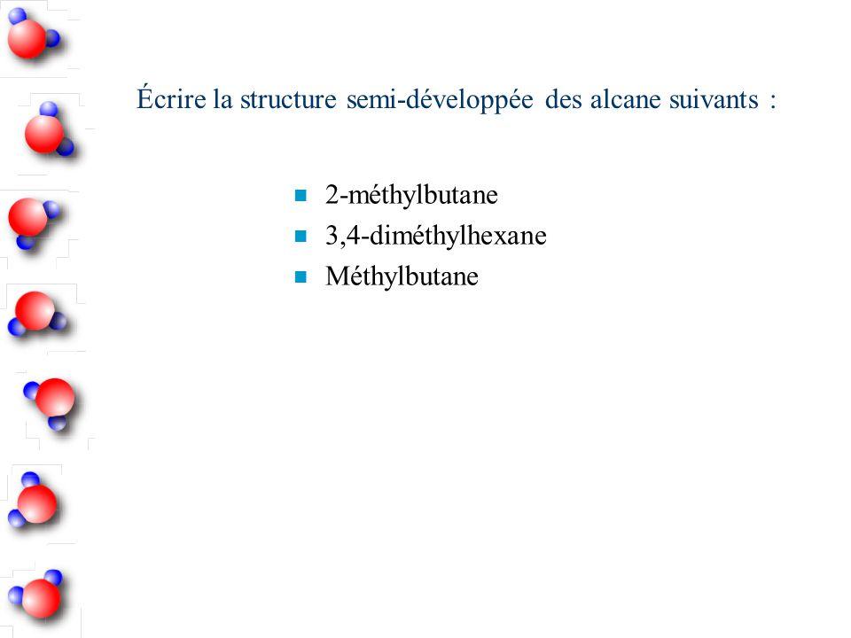 Écrire la structure semi-développée des alcane suivants : n 2-méthylbutane n 3,4-diméthylhexane n Méthylbutane