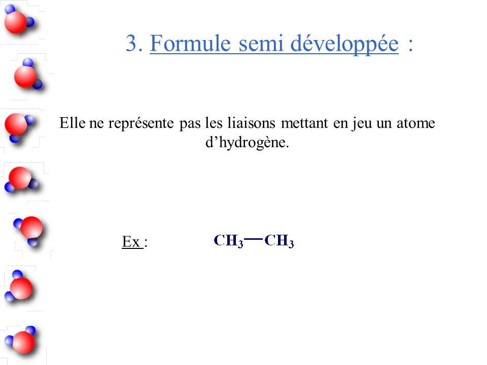 3. Formule semi développée : Elle ne représente pas les liaisons mettant en jeu un atome d'hydrogène. Ex :