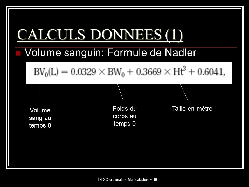 DESC réanimation Médicale Juin 2010 CALCULS DONNEES (1)  Volume sanguin: Formule de Nadler Volume sang au temps 0 Poids du corps au temps 0 Taille en