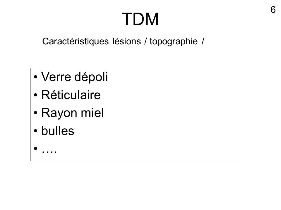 TDM • Verre dépoli • Réticulaire • Rayon miel • bulles • …. 6 Caractéristiques lésions / topographie /