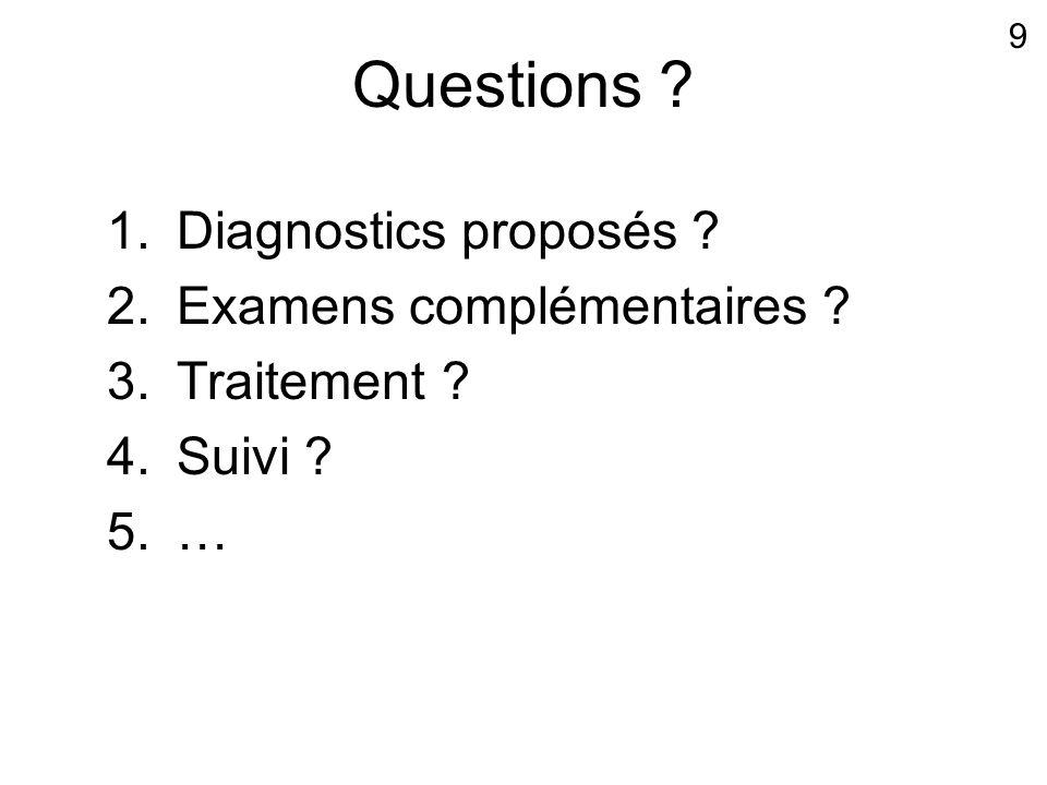 Questions ? 1.Diagnostics proposés ? 2.Examens complémentaires ? 3.Traitement ? 4.Suivi ? 5.… 9