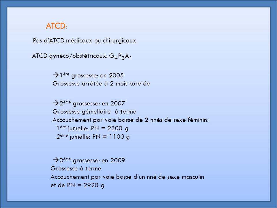 Pas d'ATCD médicaux ou chirurgicaux ATCD gynéco/obstétricaux: G 4 P 3 A 1  1 ère grossesse: en 2005 Grossesse arrêtée à 2 mois curetée  2 ème grosse