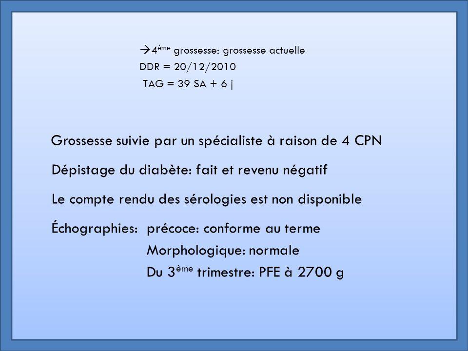  4 ème grossesse: grossesse actuelle DDR = 20/12/2010 TAG = 39 SA + 6 j Grossesse suivie par un spécialiste à raison de 4 CPN Dépistage du diabète: f