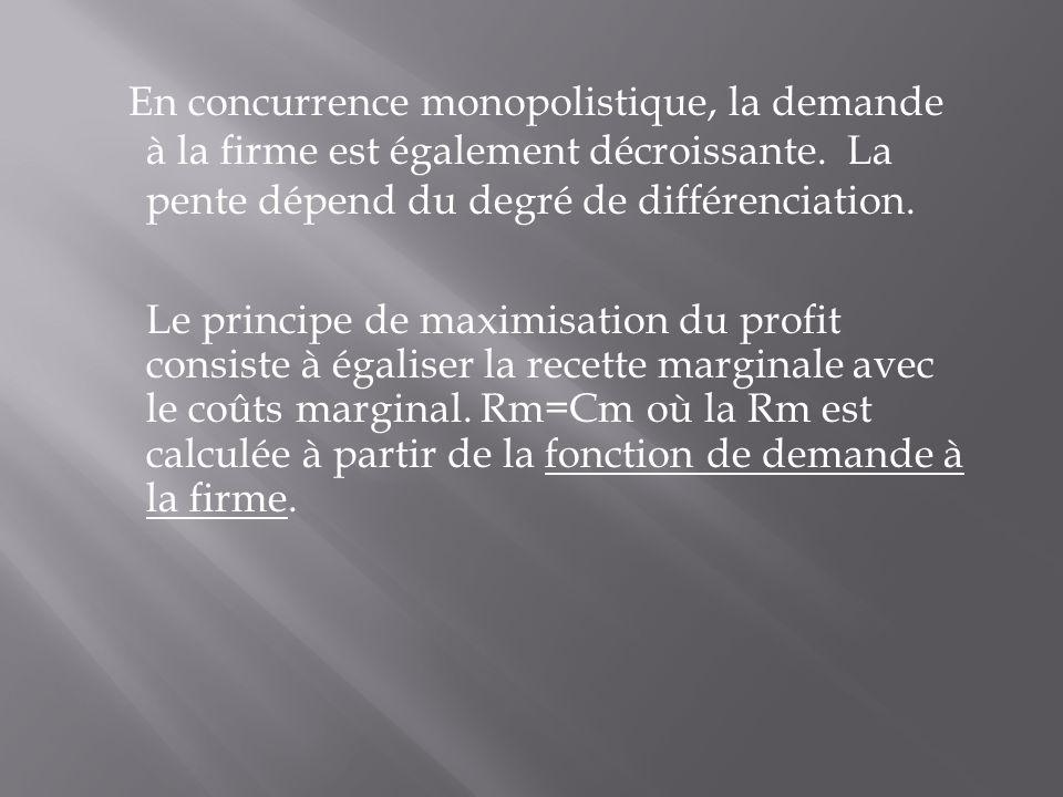 En concurrence monopolistique, la demande à la firme est également décroissante. La pente dépend du degré de différenciation. Le principe de maximisat