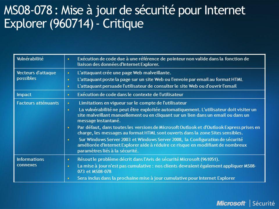 MS08-078 : Mise à jour de sécurité pour Internet Explorer (960714) - Critique Vulnérabilité•Exécution de code due à une référence de pointeur non valide dans la fonction de liaison des données d Internet Explorer.