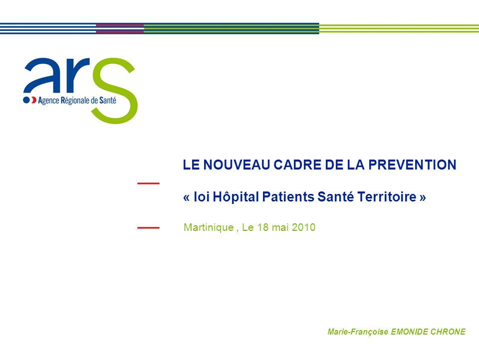 LE NOUVEAU CADRE DE LA PREVENTION « loi Hôpital Patients Santé Territoire » Martinique, Le 18 mai 2010 Marie-Françoise EMONIDE CHRONE
