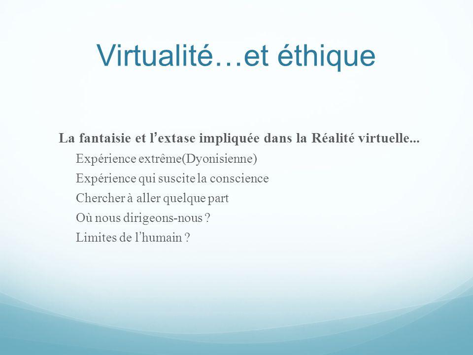 Virtualité…et éthique La fantaisie et l ' extase impliquée dans la Réalité virtuelle... Expérience extrême(Dyonisienne) Expérience qui suscite la cons