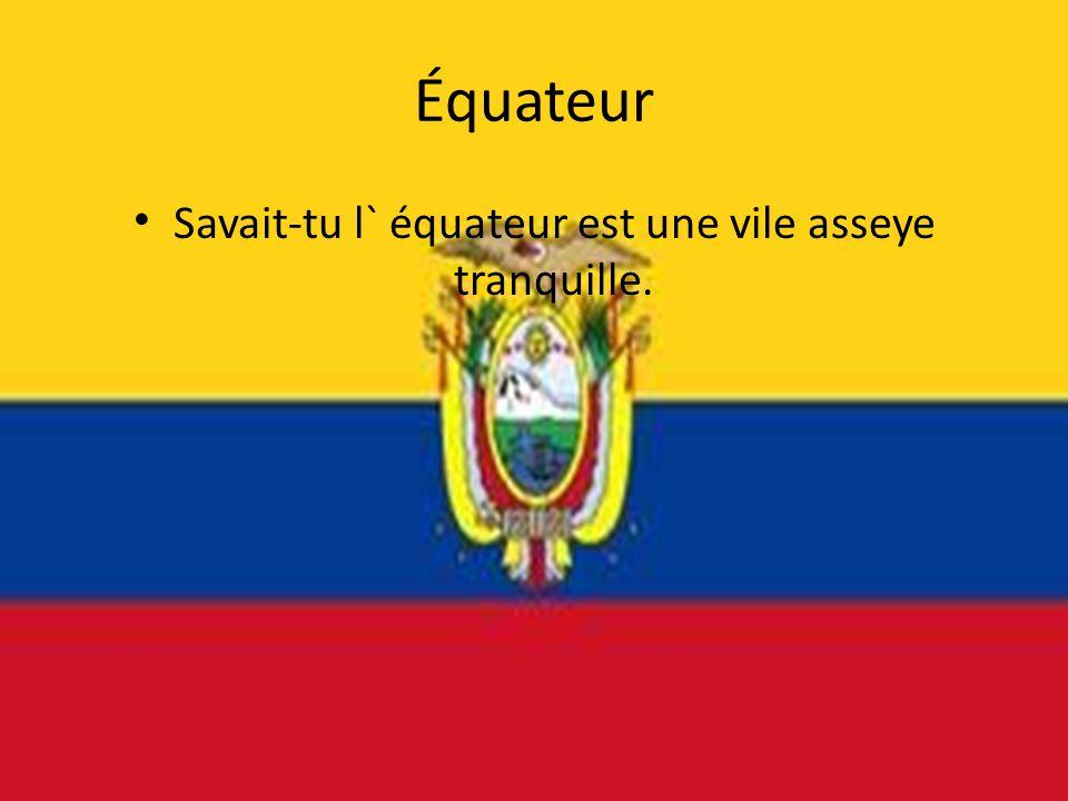 Équateur • Savait-tu l` équateur est une vile asseye tranquille.