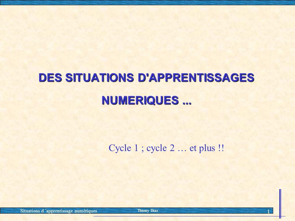 Situations d 'apprentissage numériques Thierry Dias 1 DES SITUATIONS D'APPRENTISSAGES NUMERIQUES... Cycle 1 ; cycle 2 … et plus !!